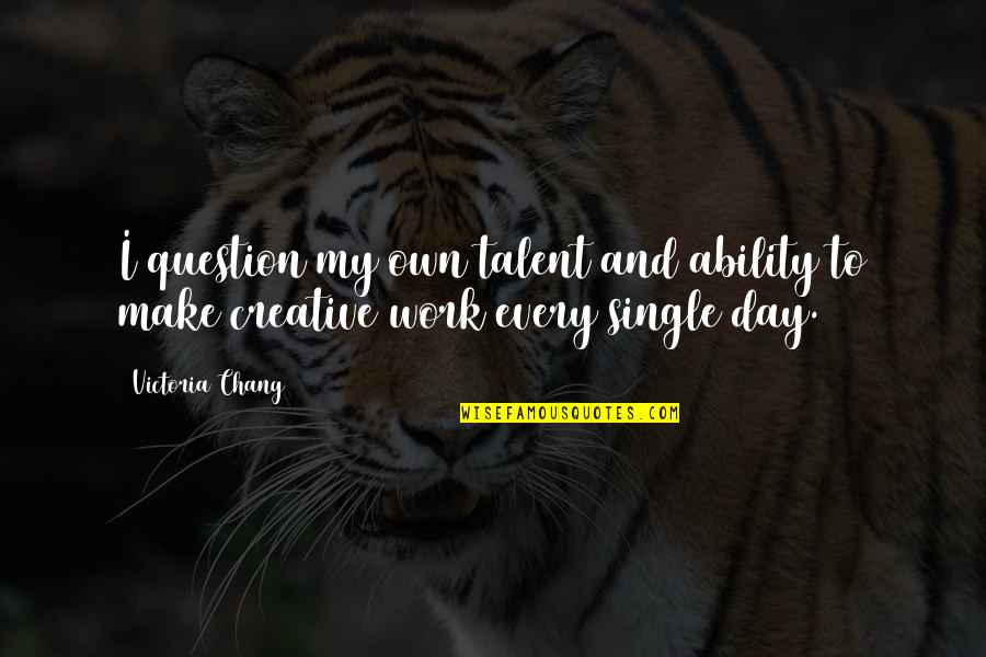 A Single Day Without You Quotes By Victoria Chang: I question my own talent and ability to