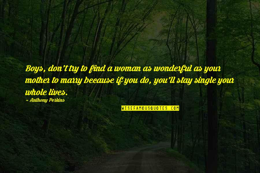 A Single Woman Quotes By Anthony Perkins: Boys, don't try to find a woman as