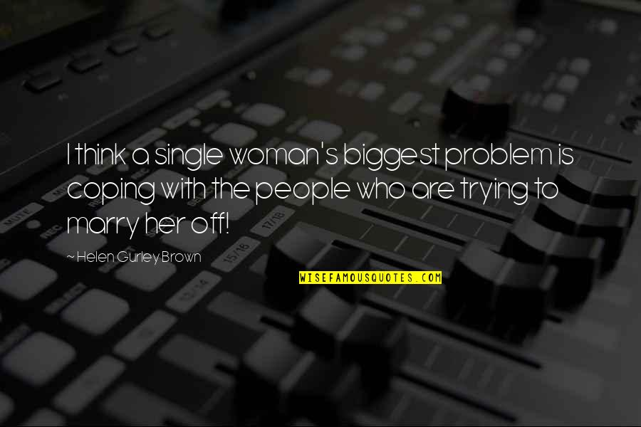 A Single Woman Quotes By Helen Gurley Brown: I think a single woman's biggest problem is