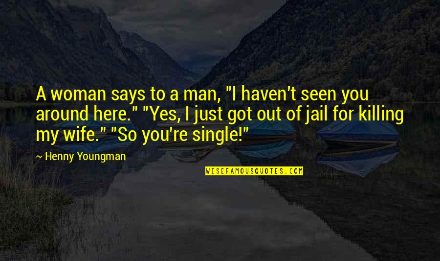 "A Single Woman Quotes By Henny Youngman: A woman says to a man, ""I haven't"