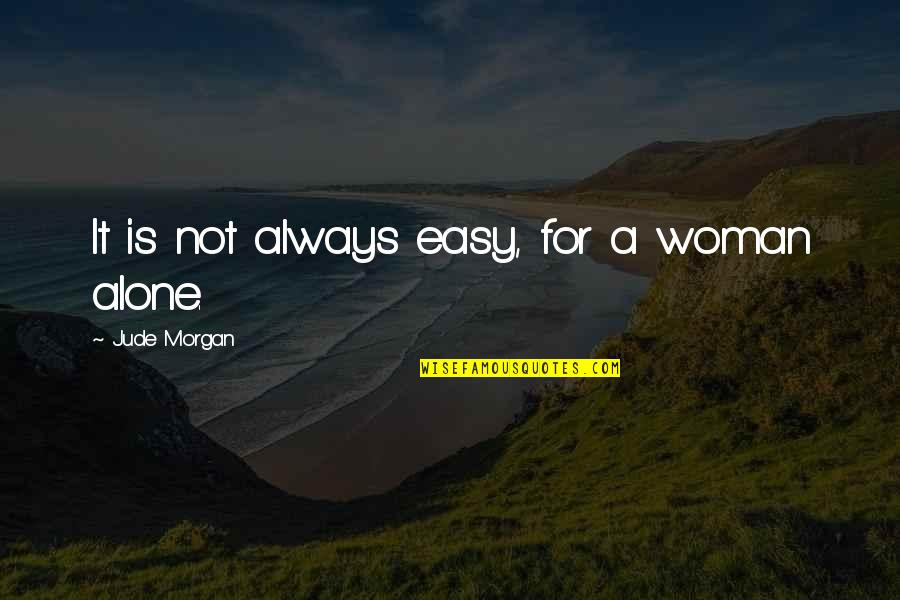 A Single Woman Quotes By Jude Morgan: It is not always easy, for a woman