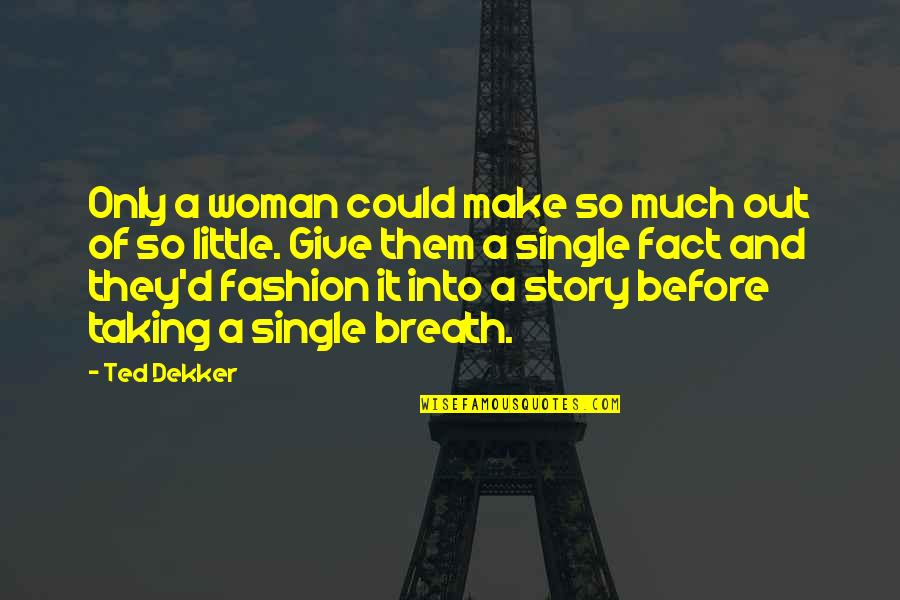 A Single Woman Quotes By Ted Dekker: Only a woman could make so much out