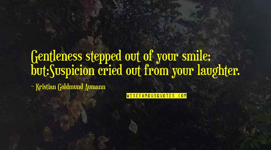 A Smile And Laughter Quotes By Kristian Goldmund Aumann: Gentleness stepped out of your smile; but:Suspicion cried