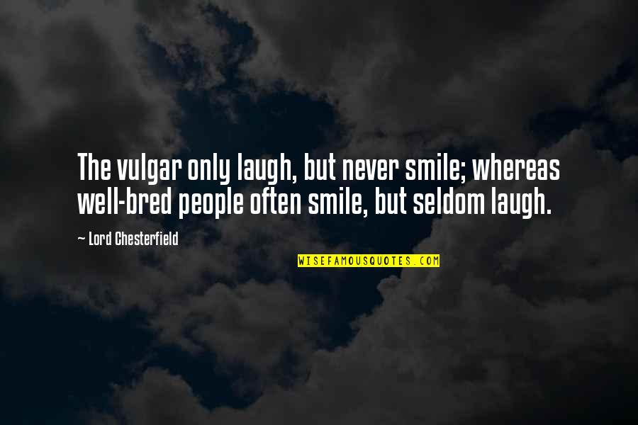 A Smile And Laughter Quotes By Lord Chesterfield: The vulgar only laugh, but never smile; whereas