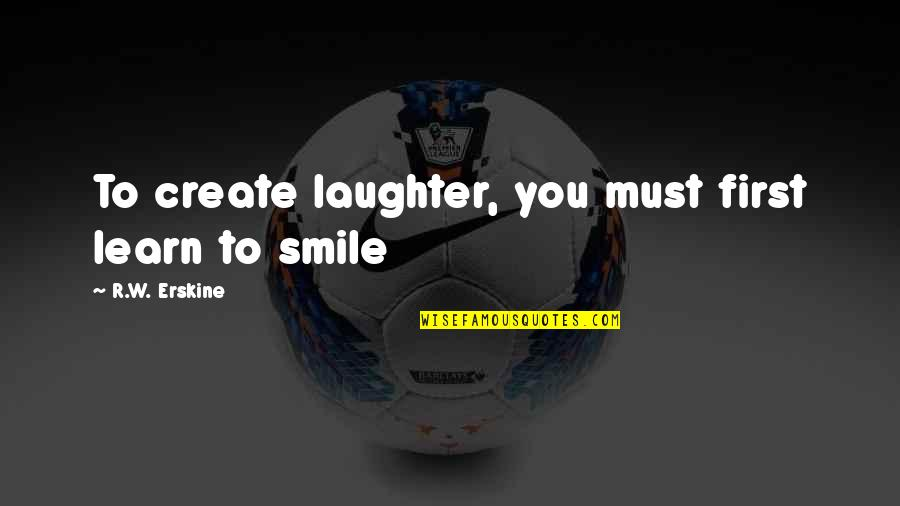 A Smile And Laughter Quotes By R.W. Erskine: To create laughter, you must first learn to