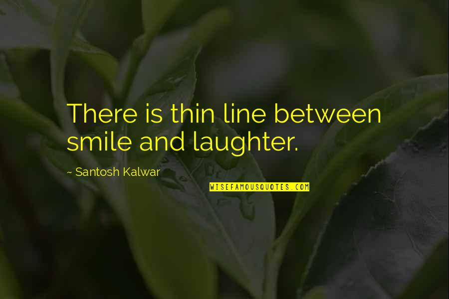 A Smile And Laughter Quotes By Santosh Kalwar: There is thin line between smile and laughter.