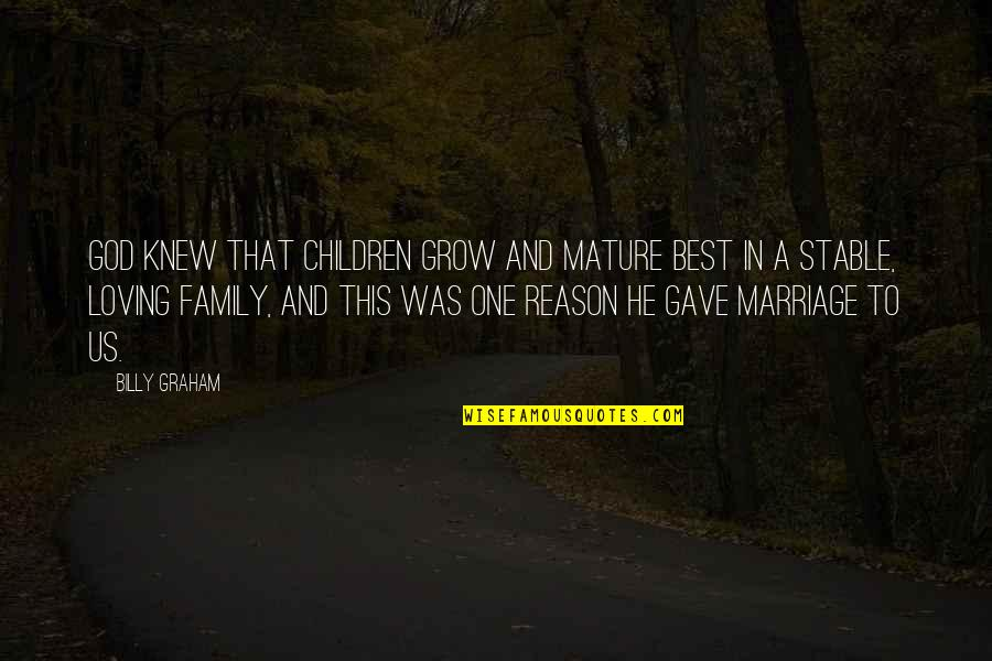 A Stable Family Quotes By Billy Graham: God knew that children grow and mature best