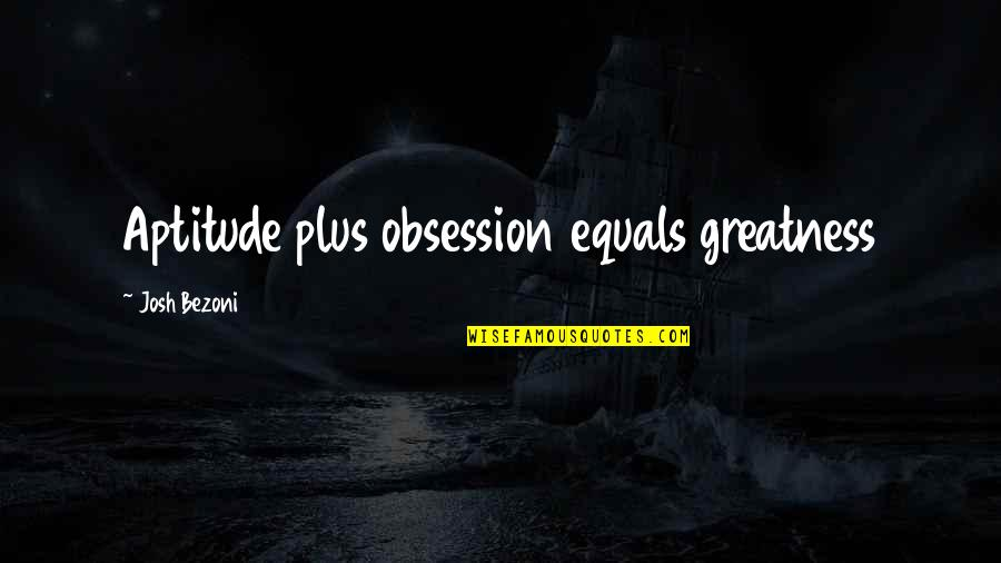 A Stable Family Quotes By Josh Bezoni: Aptitude plus obsession equals greatness