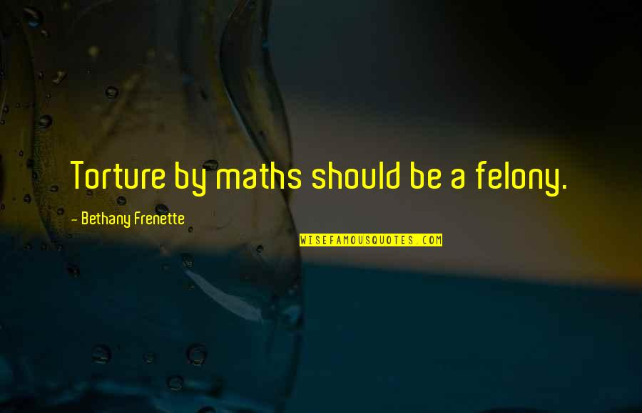 A Star Quotes By Bethany Frenette: Torture by maths should be a felony.