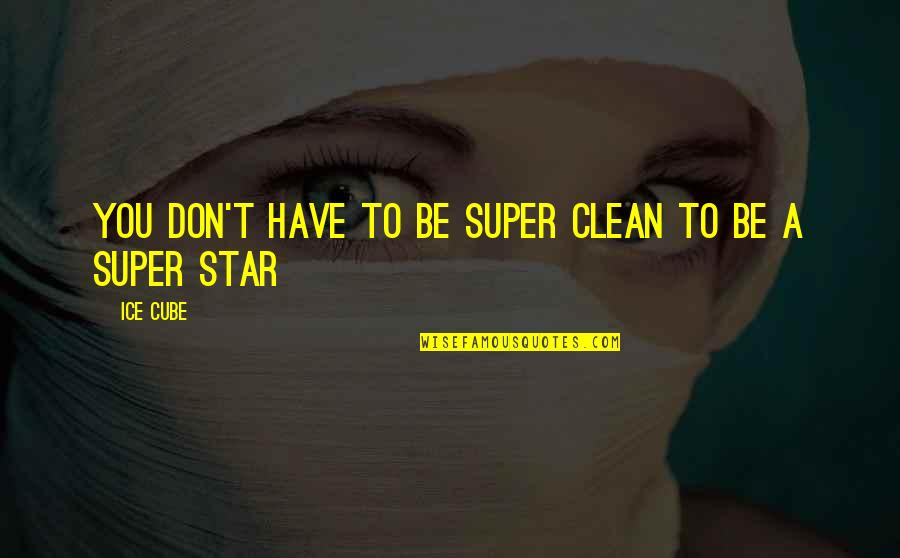 A Star Quotes By Ice Cube: You don't have to be super clean to