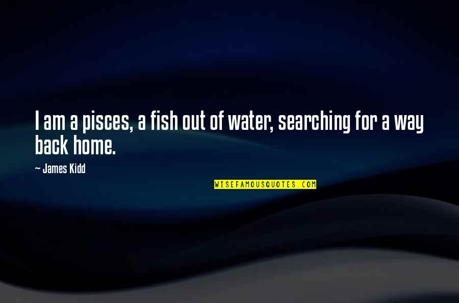 A Star Quotes By James Kidd: I am a pisces, a fish out of