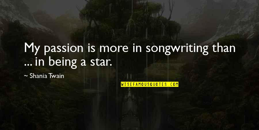 A Star Quotes By Shania Twain: My passion is more in songwriting than ...