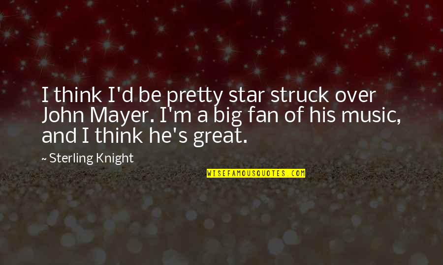 A Star Quotes By Sterling Knight: I think I'd be pretty star struck over