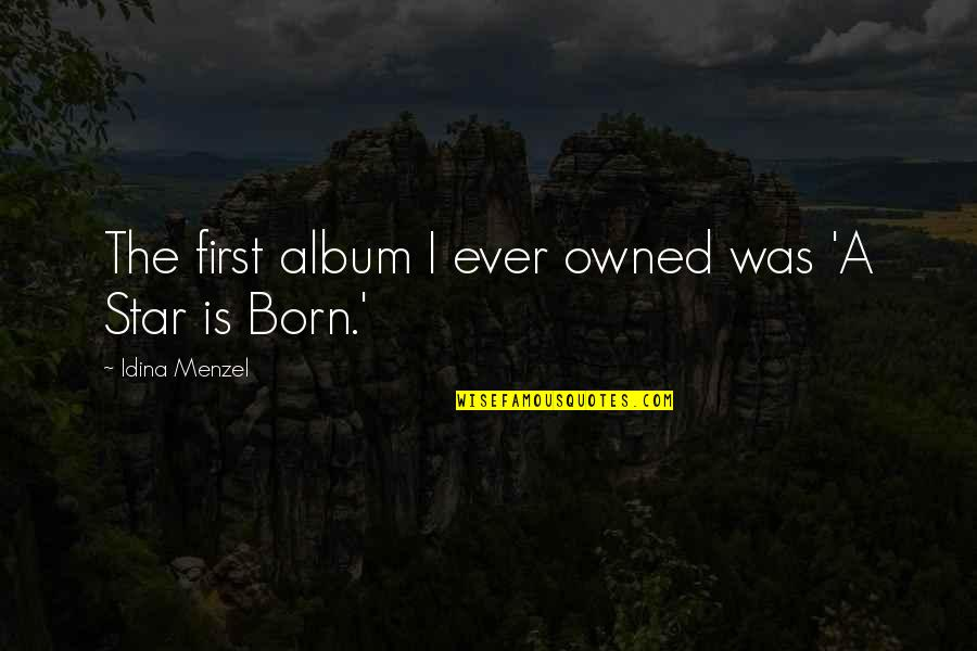 A Star Was Born Quotes By Idina Menzel: The first album I ever owned was 'A