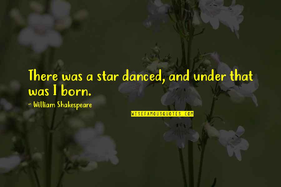 A Star Was Born Quotes By William Shakespeare: There was a star danced, and under that