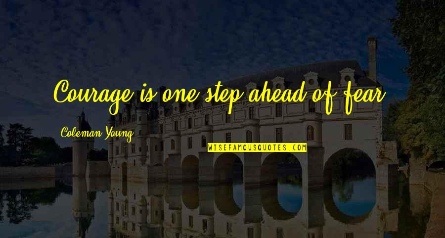 A Step Ahead Of You Quotes By Coleman Young: Courage is one step ahead of fear.