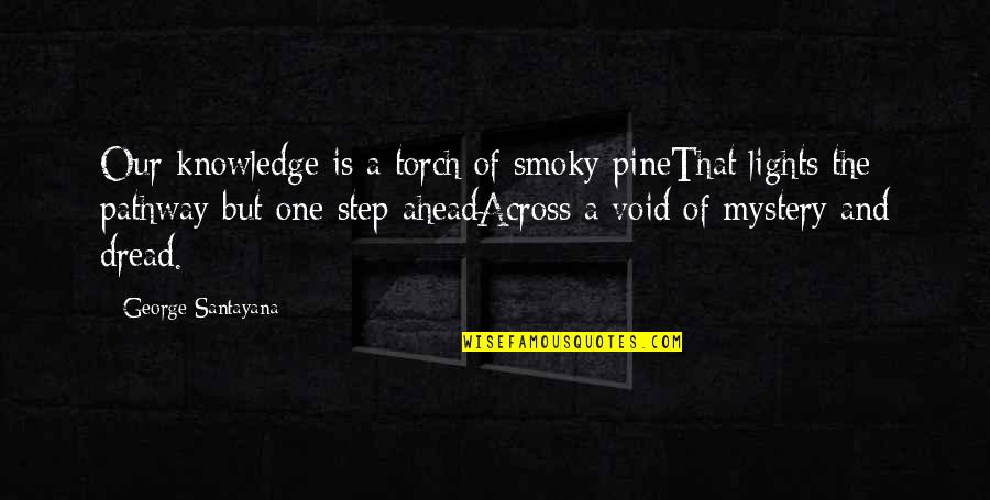 A Step Ahead Of You Quotes By George Santayana: Our knowledge is a torch of smoky pineThat