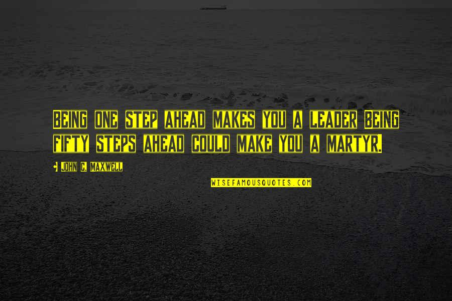 A Step Ahead Of You Quotes By John C. Maxwell: Being one step ahead makes you a leader