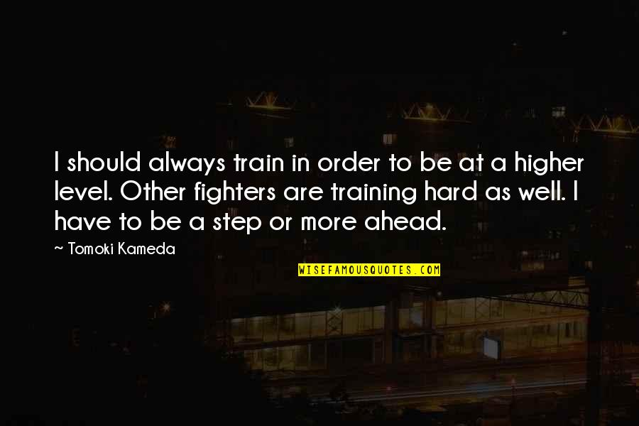 A Step Ahead Of You Quotes By Tomoki Kameda: I should always train in order to be