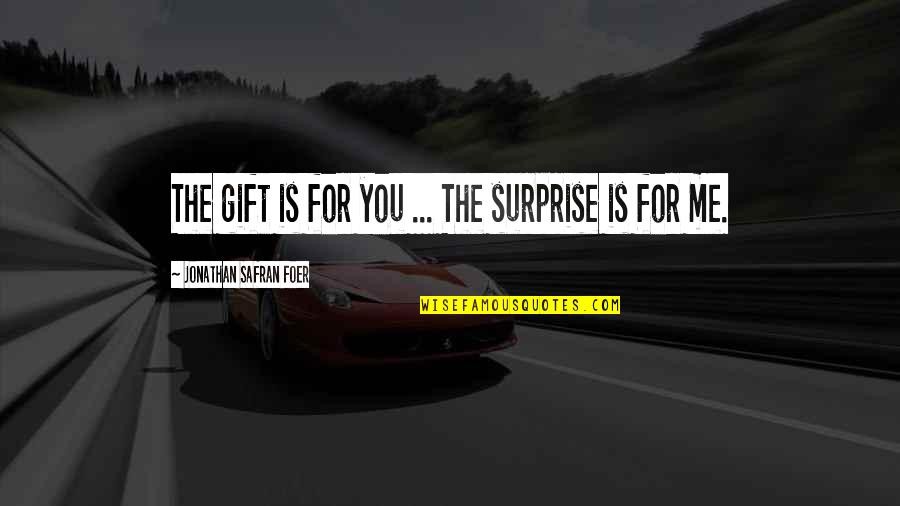 A Surprise Gift Quotes By Jonathan Safran Foer: The gift is for you ... The surprise