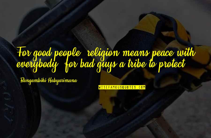 A Tribe Quotes By Bangambiki Habyarimana: For good people, religion means peace with everybody,