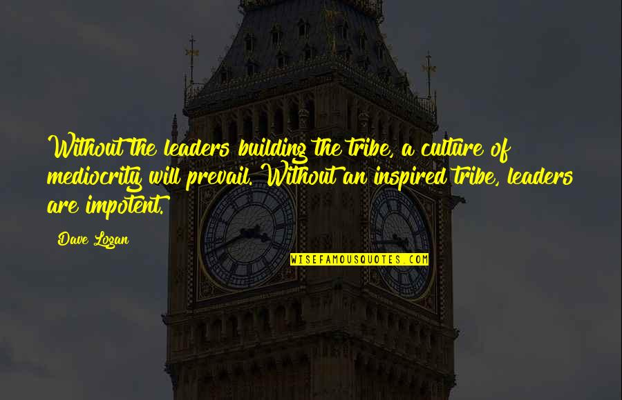 A Tribe Quotes By Dave Logan: Without the leaders building the tribe, a culture