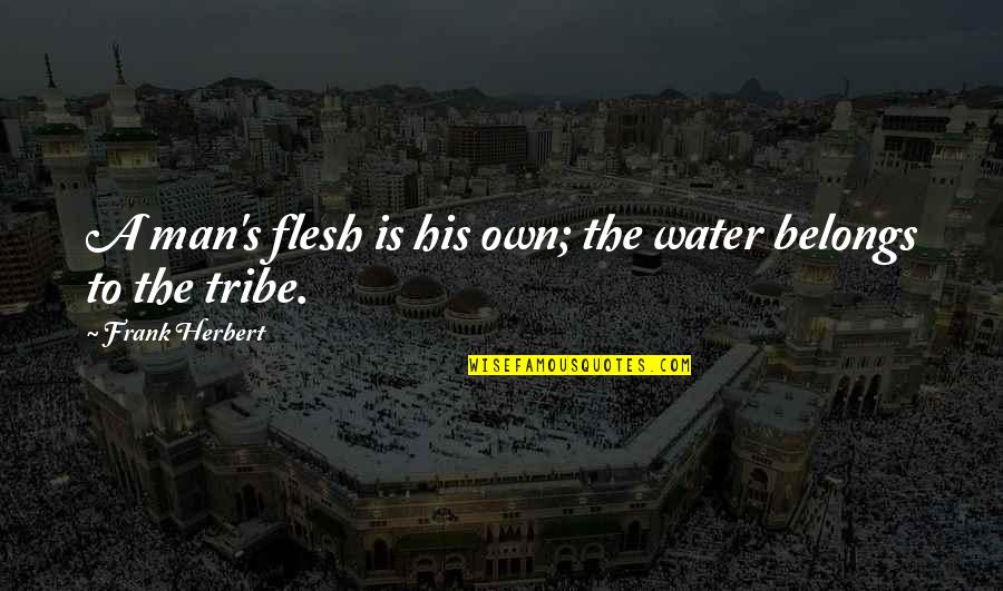 A Tribe Quotes By Frank Herbert: A man's flesh is his own; the water