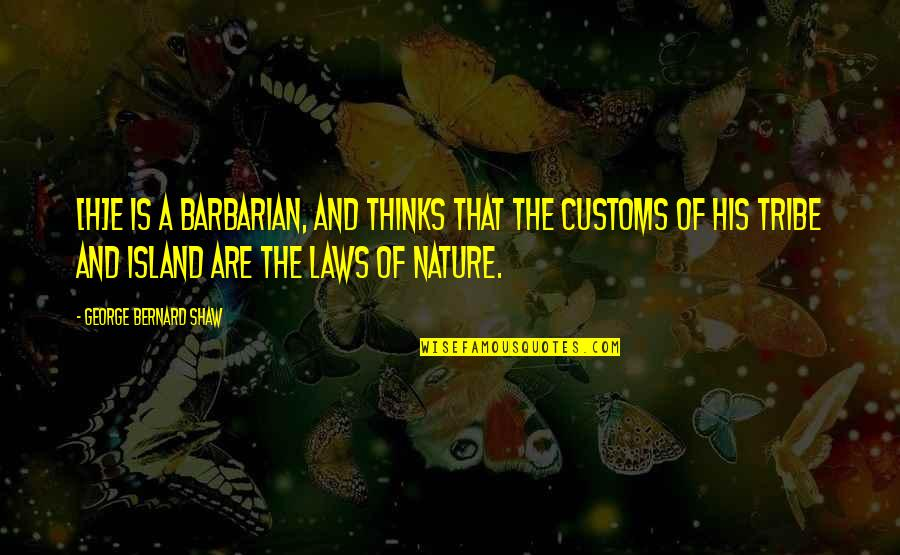 A Tribe Quotes By George Bernard Shaw: [H]e is a barbarian, and thinks that the