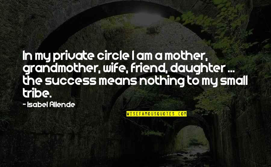 A Tribe Quotes By Isabel Allende: In my private circle I am a mother,