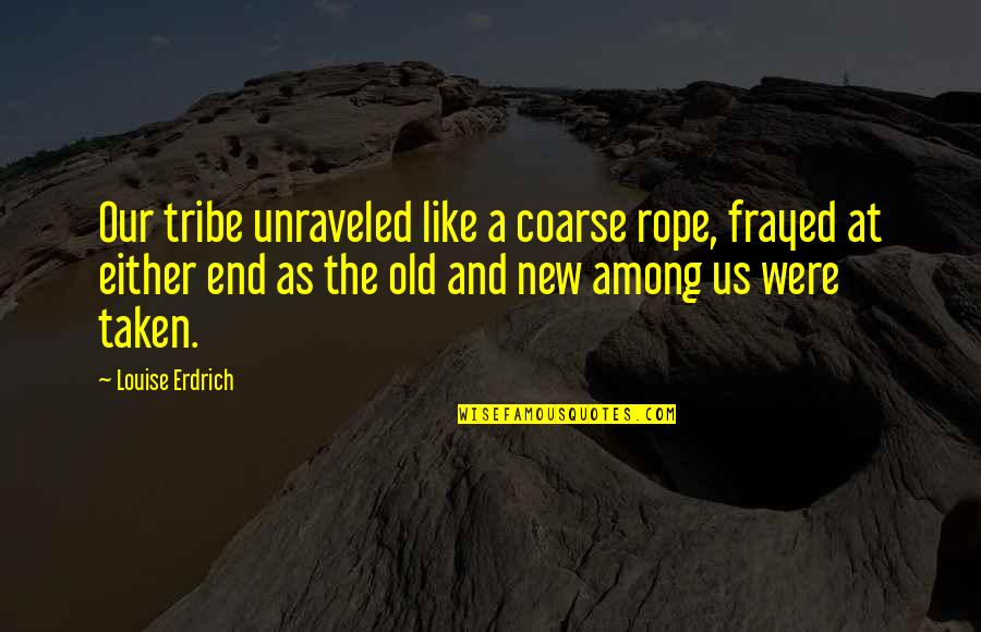 A Tribe Quotes By Louise Erdrich: Our tribe unraveled like a coarse rope, frayed