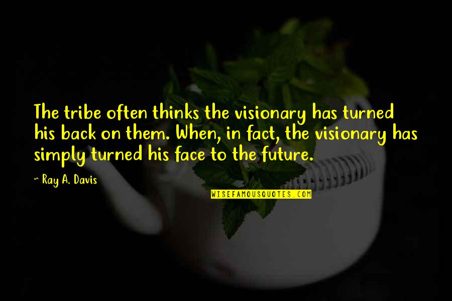 A Tribe Quotes By Ray A. Davis: The tribe often thinks the visionary has turned