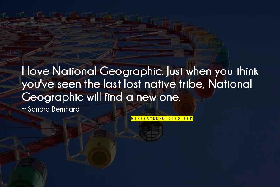 A Tribe Quotes By Sandra Bernhard: I love National Geographic. Just when you think