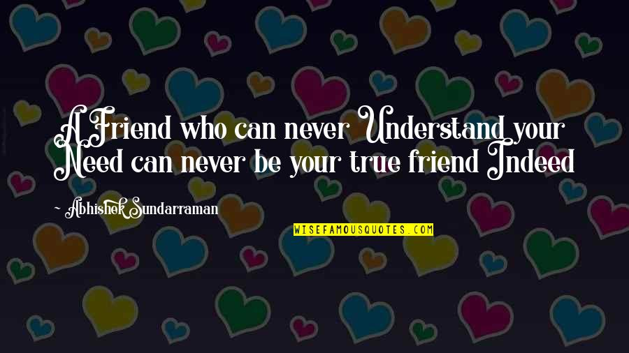 A True Friendship Quotes By Abhishek Sundarraman: A Friend who can never Understand your Need