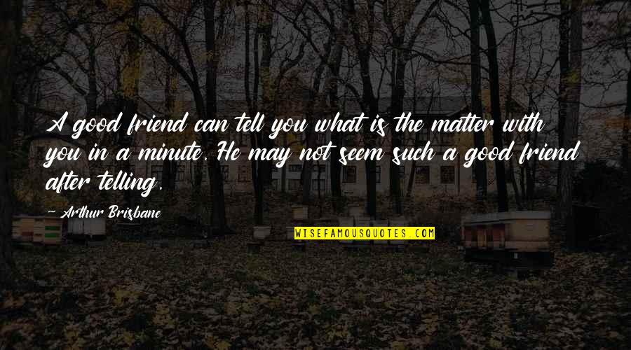 A True Friendship Quotes By Arthur Brisbane: A good friend can tell you what is