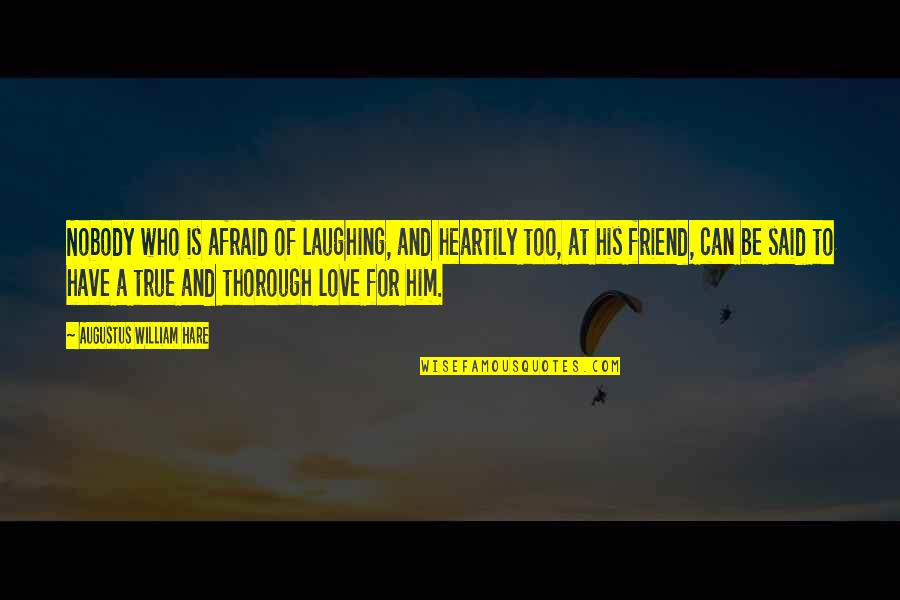 A True Friendship Quotes By Augustus William Hare: Nobody who is afraid of laughing, and heartily