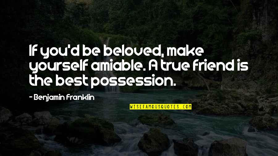 A True Friendship Quotes By Benjamin Franklin: If you'd be beloved, make yourself amiable. A