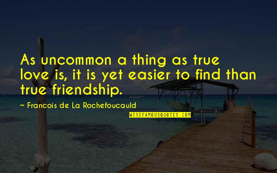 A True Friendship Quotes By Francois De La Rochefoucauld: As uncommon a thing as true love is,