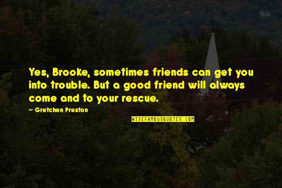 A True Friendship Quotes By Gretchen Preston: Yes, Brooke, sometimes friends can get you into