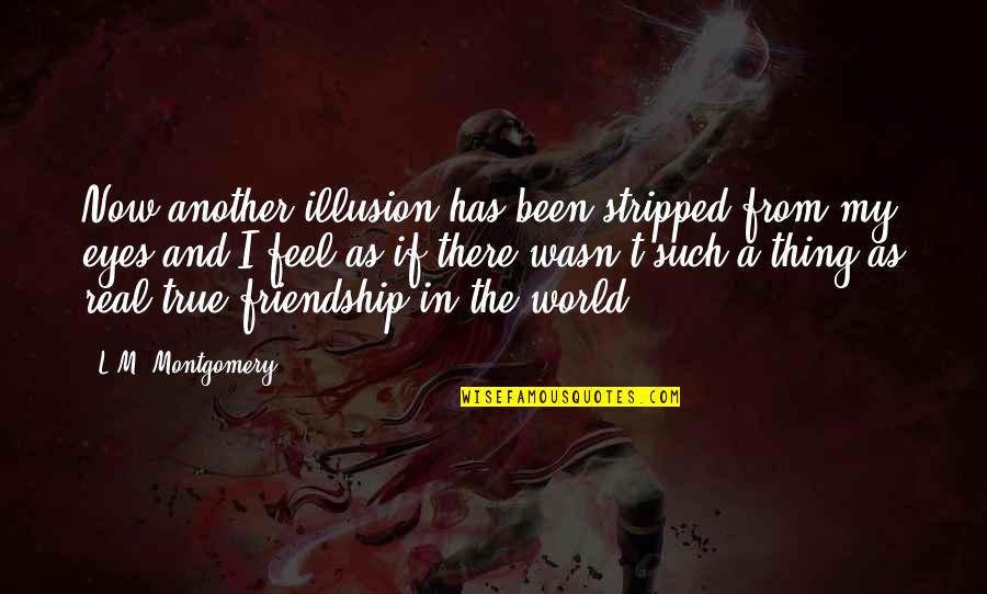 A True Friendship Quotes By L.M. Montgomery: Now another illusion has been stripped from my