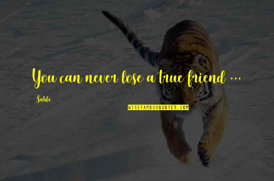 A True Friendship Quotes By Sable: You can never lose a true friend ...