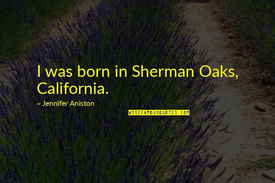 A Very Special Husband Quotes By Jennifer Aniston: I was born in Sherman Oaks, California.