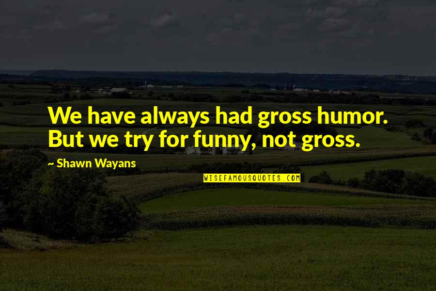 A Very Special Husband Quotes By Shawn Wayans: We have always had gross humor. But we