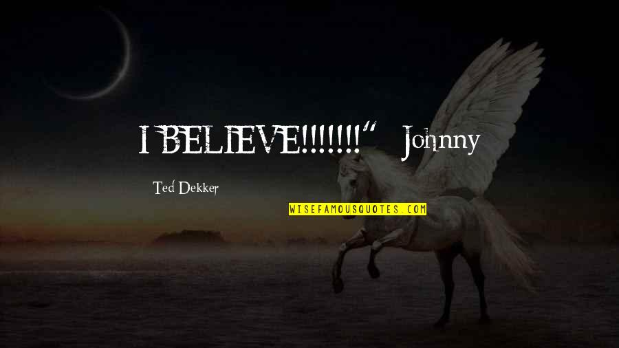 "A Very Special Husband Quotes By Ted Dekker: I BELIEVE!!!!!!!""- Johnny"