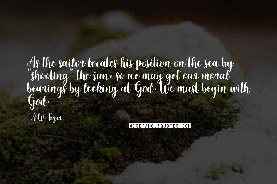 "A.W. Tozer quotes: As the sailor locates his position on the sea by ""shooting"" the sun, so we may get our moral bearings by looking at God. We must begin with God."