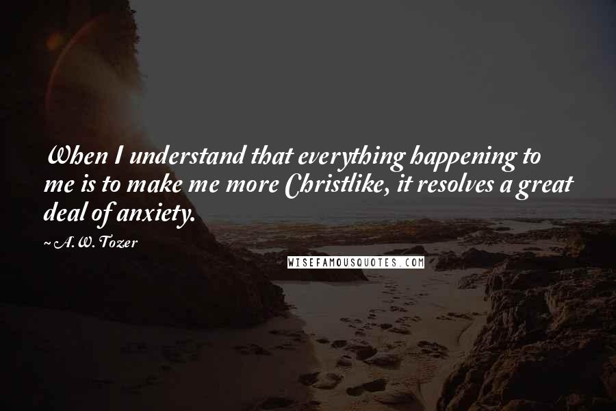 A.W. Tozer quotes: When I understand that everything happening to me is to make me more Christlike, it resolves a great deal of anxiety.