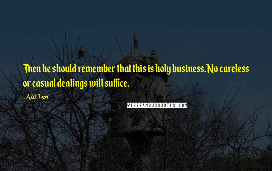 A.W. Tozer quotes: Then he should remember that this is holy business. No careless or casual dealings will suffice.