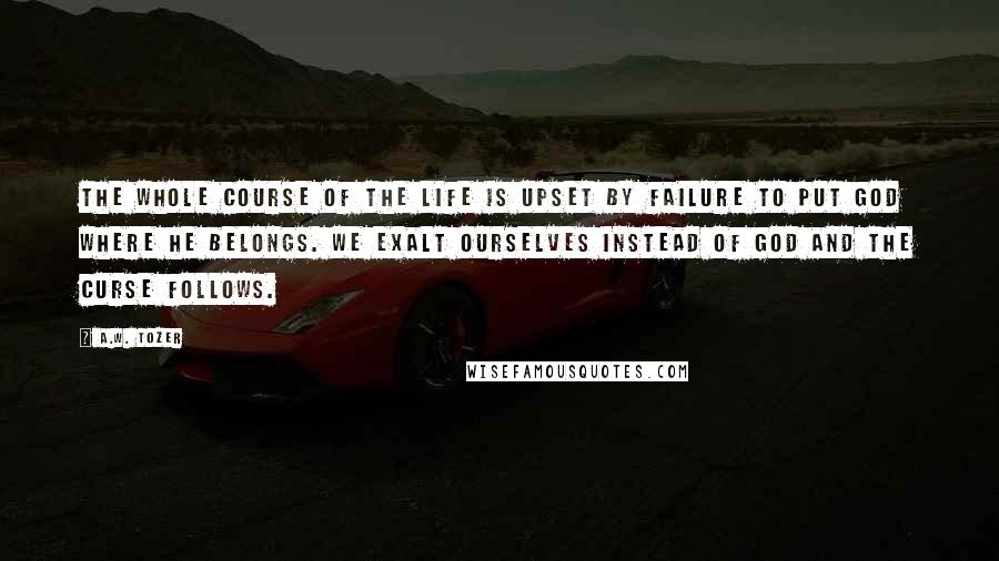 A.W. Tozer quotes: The whole course of the life is upset by failure to put God where He belongs. We exalt ourselves instead of God and the curse follows.