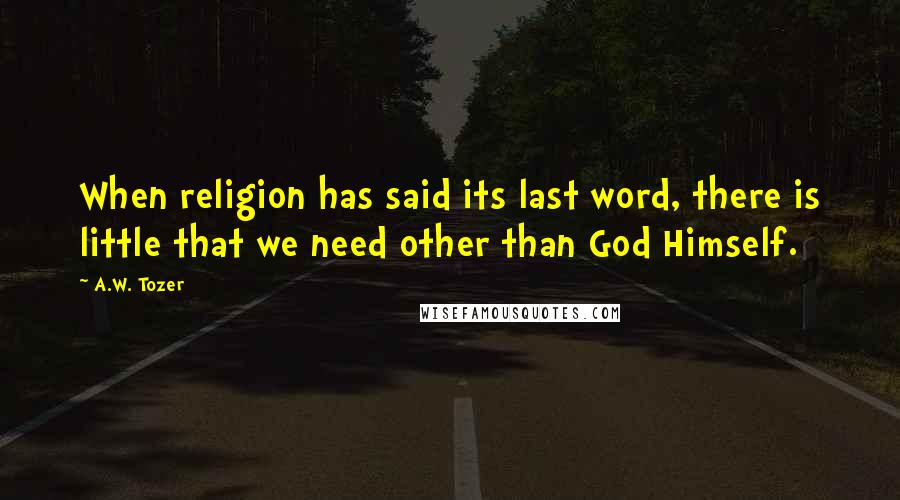 A.W. Tozer quotes: When religion has said its last word, there is little that we need other than God Himself.
