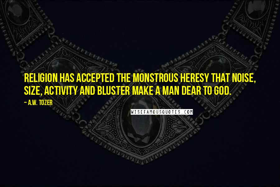 A.W. Tozer quotes: Religion has accepted the monstrous heresy that noise, size, activity and bluster make a man dear to God.