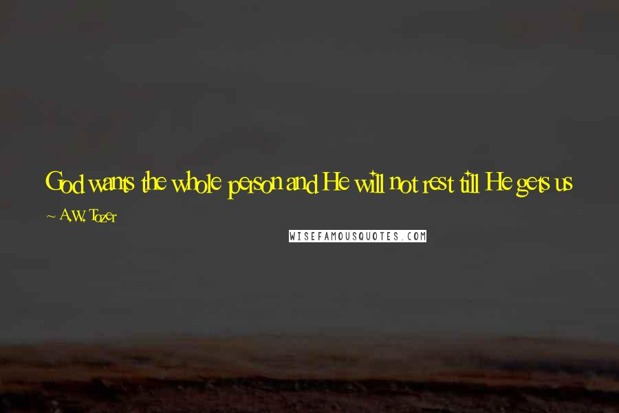 "A.W. Tozer quotes: God wants the whole person and He will not rest till He gets us in entirety. No part of the man will do"" (101) - ""The Pursuit of God"